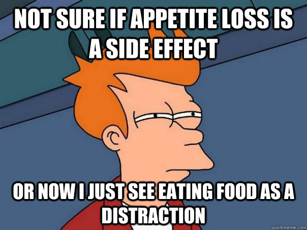 not sure if appetite loss is a side effect or now i just see - Futurama Fry