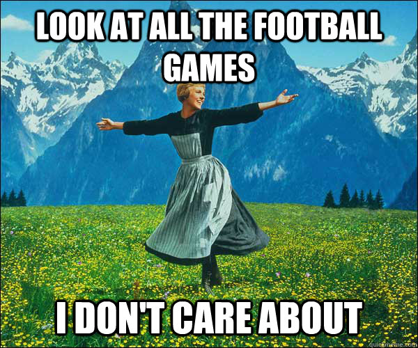 look at all the football games i dont care about - Sound of Music