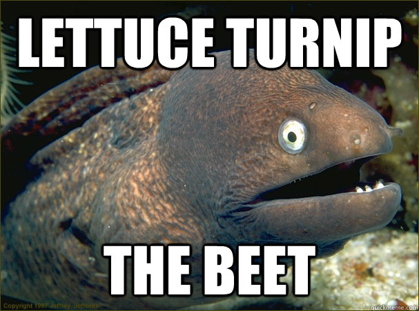lettuce turnip the beet - Bad Joke Eel