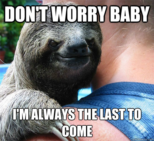 dont worry baby im always the last to come  - Suspiciously Evil Sloth