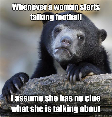 whenever a woman starts talking football i assume she has no - Confession Bear