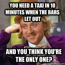 you need a taxi in 10 minutes when the bars let out and you  - Conscending wonka