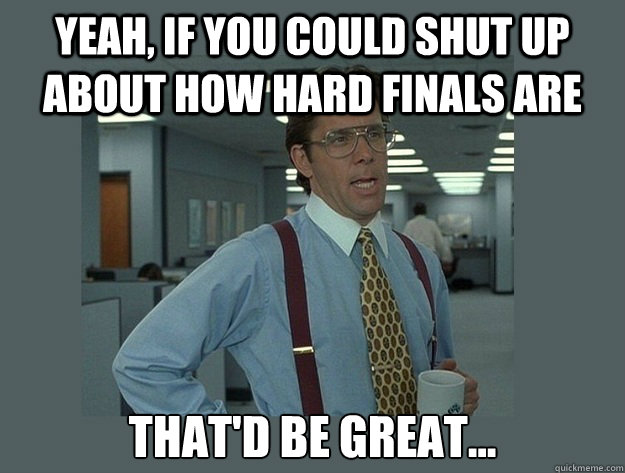 yeah if you could shut up about how hard finals are thatd  - Office Space Lumbergh