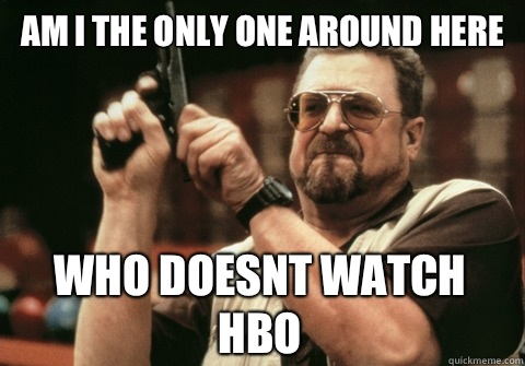 Am I the only one around here who doesnt watch Hbo - Am I the only one