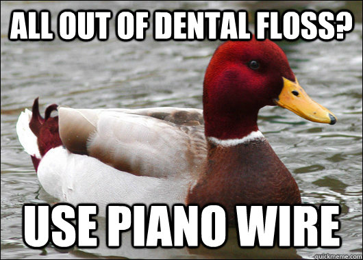 all out of dental floss use piano wire - Malicious Advice Mallard