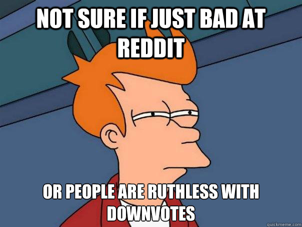 not sure if just bad at reddit or people are ruthless with d - Futurama Fry