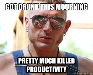 got drunk this mourning pretty much killed productivity - Le Josh