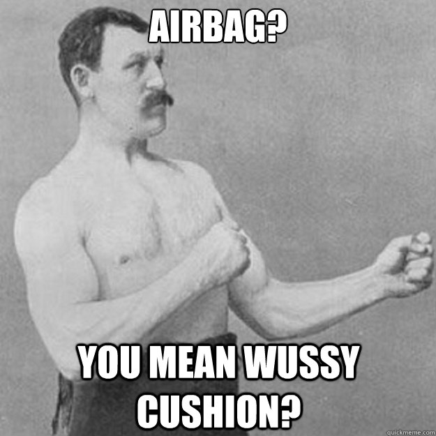 airbag you mean wussy cushion - overly manly man