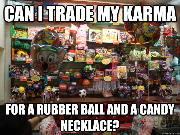can i trade my karma for a rubber ball and a candy necklace -