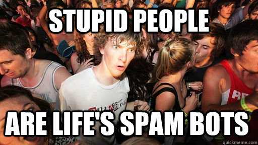 stupid people are lifes spam bots - Sudden Clarity Clarence