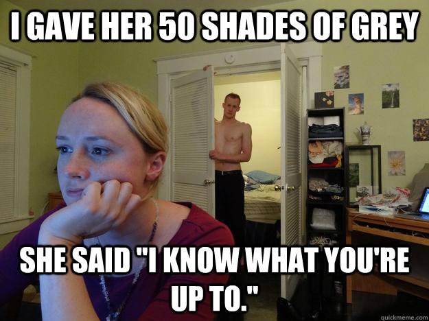i gave her 50 shades of grey she said i know what youre u - Redditors boyfriend