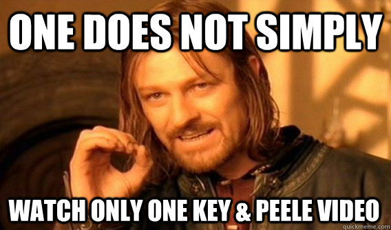 one does not simply watch only one key peele video - One Does Not Simply