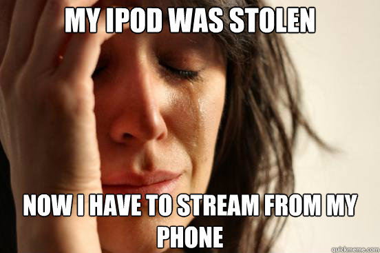 my ipod was stolen now i have to stream from my phone - First World Problems