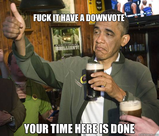 fuck it have a downvote your time here is done - Upvoting Obama