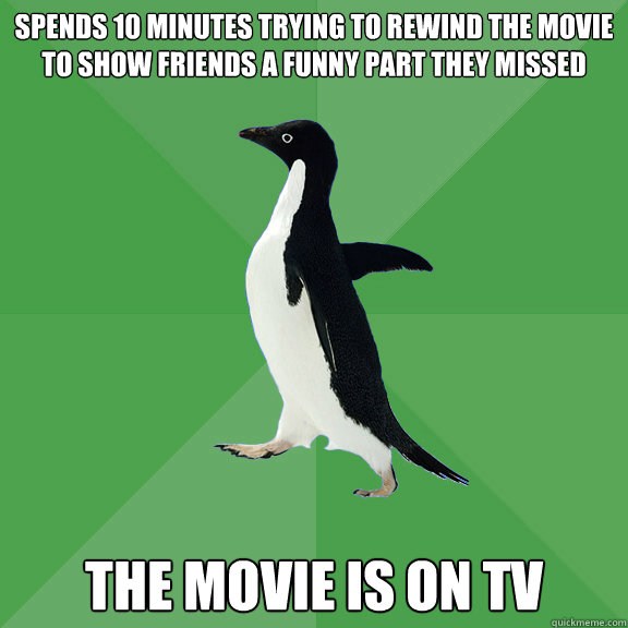 spends 10 minutes trying to rewind the movie to show friends - Socially Stoned Penguin
