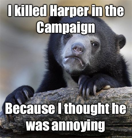 I killed Harper in the Campaign Because I thought he was ann - Confession Bear