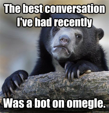 the best conversation ive had recently was a bot on omegle - Confession Bear