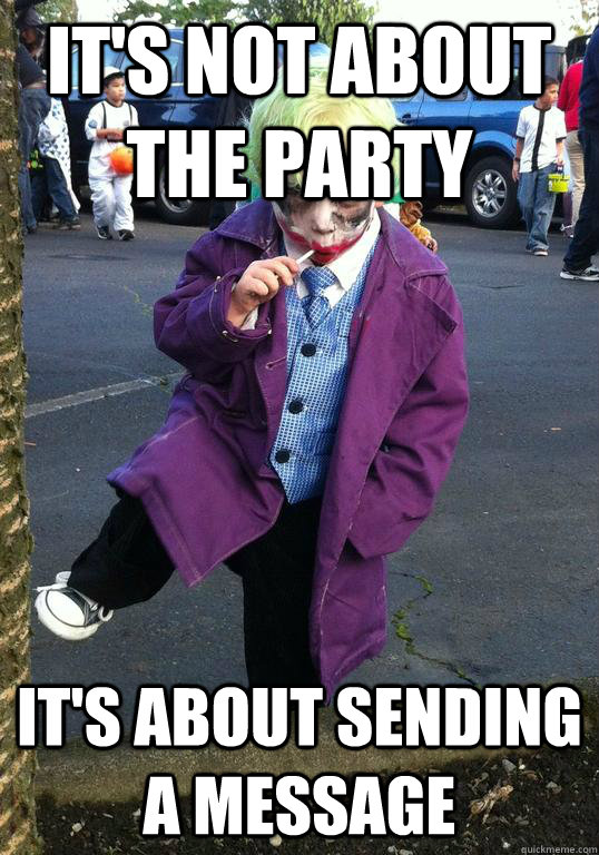 its not about the party its about sending a message - Joker kid