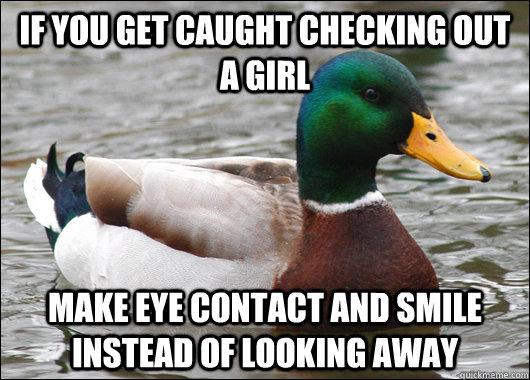 if you get caught checking out a girl make eye contact and s - Actual Advice Mallard