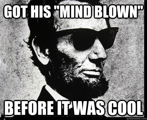 got his mind blown before it was cool - Hipster Lincoln