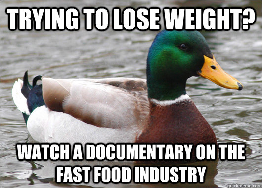 trying to lose weight watch a documentary on the fast food  - Actual Advice Mallard