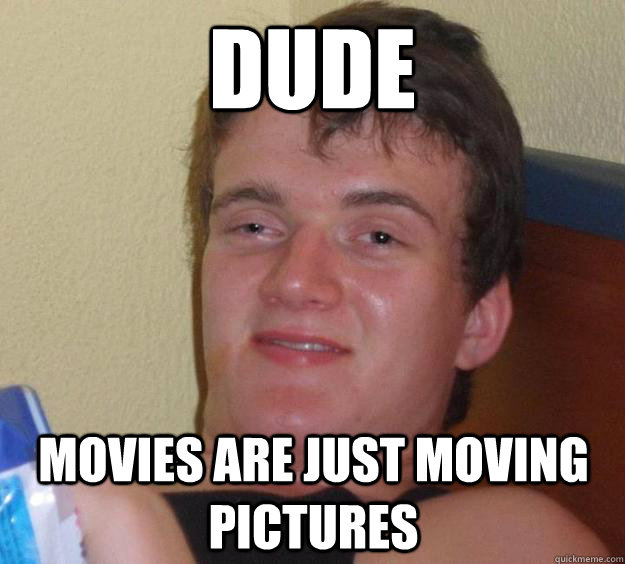 dude movies are just moving pictures - 10 Guy