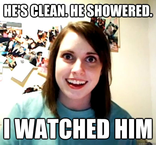 hes clean he showered i watched him - Overly Attached Girlfriend