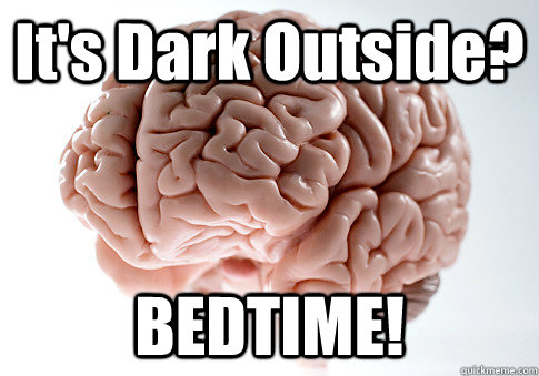 its dark outside bedtime - Scumbag Brain