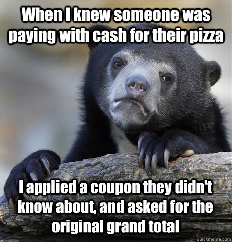 when i knew someone was paying with cash for their pizza i a - Confession Bear