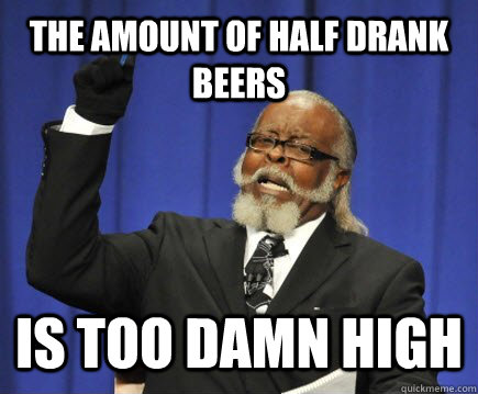 the amount of half drank beers is too damn high - Too Damn High