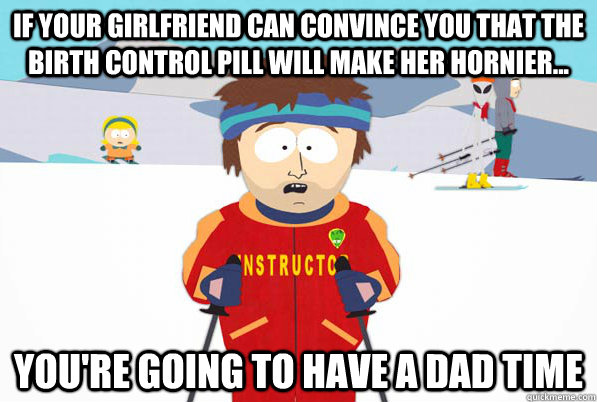 if your girlfriend can convince you that the birth control p - ski intructor