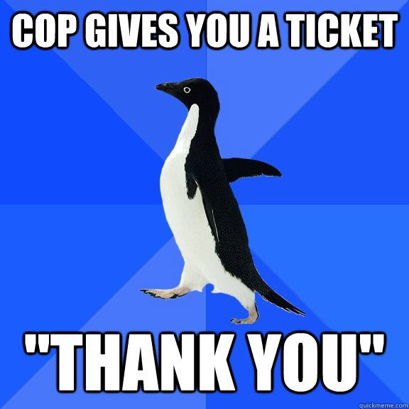 cop gives you a ticket thank you - Socially Awkward Penguin
