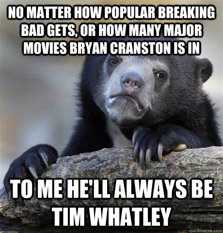 no matter how popular breaking bad gets or how many major m - Confession Bear