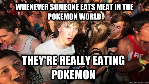 whenever someone eats meat in the pokemon world theyre real - Sudden Clarity Clarence