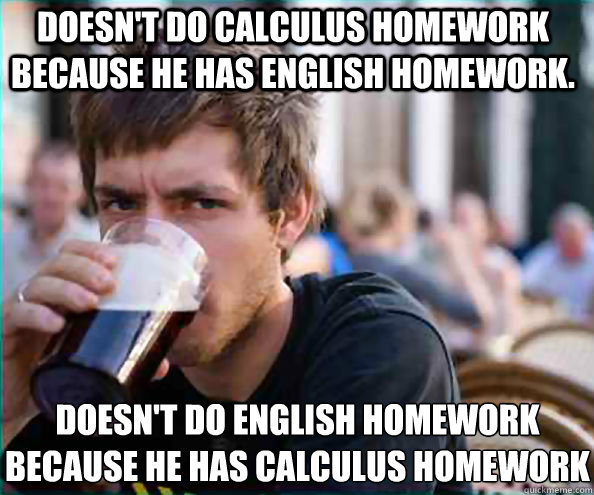 doesnt do calculus homework because he has english homework - Lazy College Senior