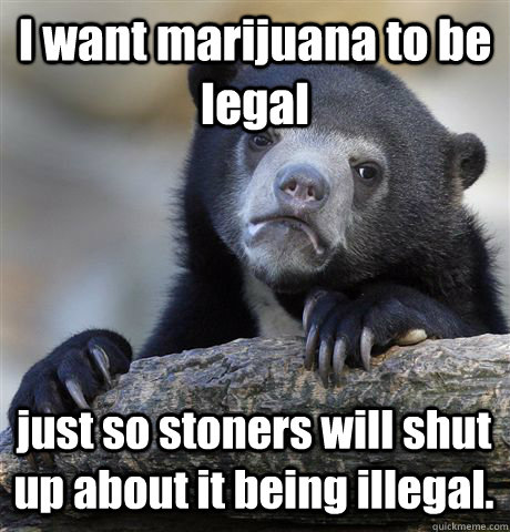 i want marijuana to be legal just so stoners will shut up ab - Confession Bear