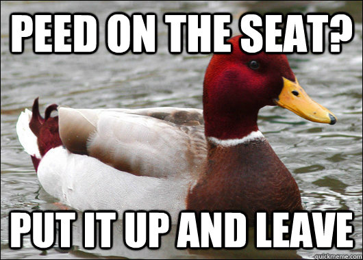 peed on the seat put it up and leave - Malicious Advice Mallard