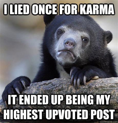 i lied once for karma it ended up being my highest upvoted p - Confession Bear