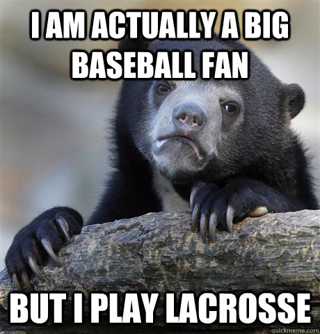 i am actually a big baseball fan but i play lacrosse - Confession Bear