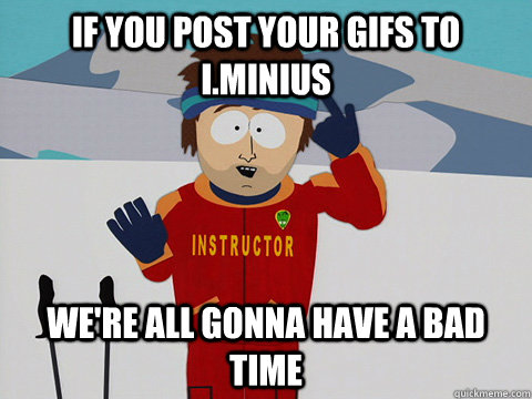 if you post your gifs to iminius were all gonna have a bad - Youre gonna have a bad time