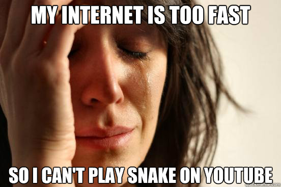 my internet is too fast so i cant play snake on youtube - First World Problems