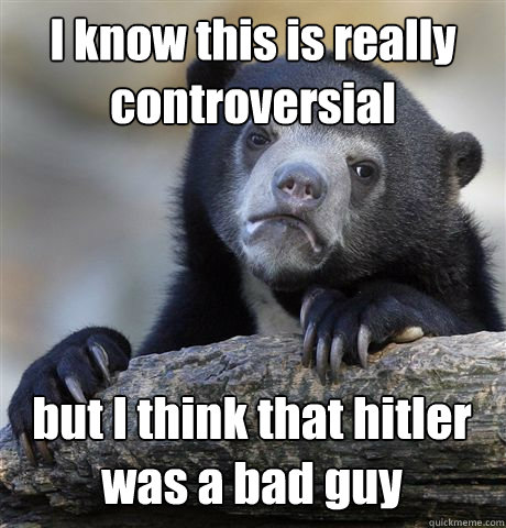 i know this is really controversial but i think that hitler  - Confession Bear