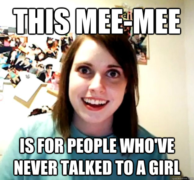 this meemee is for people whove never talked to a girl - Overly Attached Girlfriend