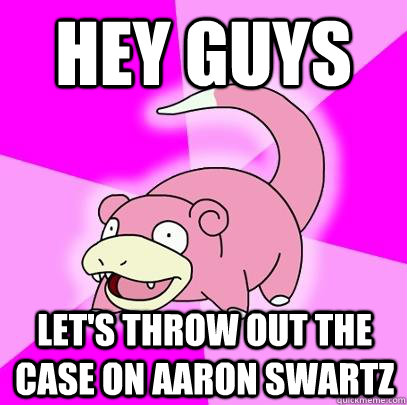 hey guys lets throw out the case on aaron swartz - Slowpoke