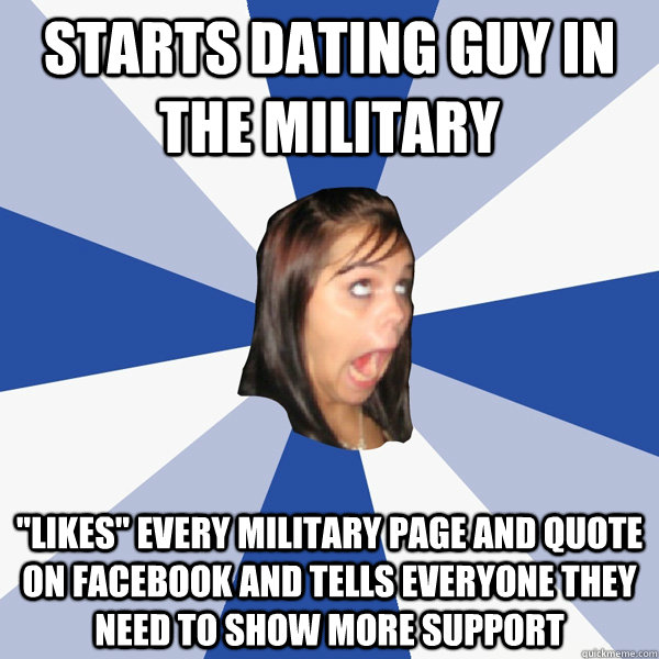starts dating guy in the military likes every military pag - Annoying Facebook Girl