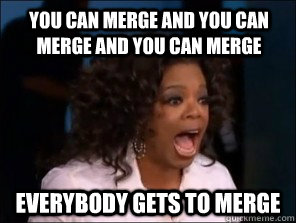 you can merge and you can merge and you can merge everybody  - Overly Excited Oprah