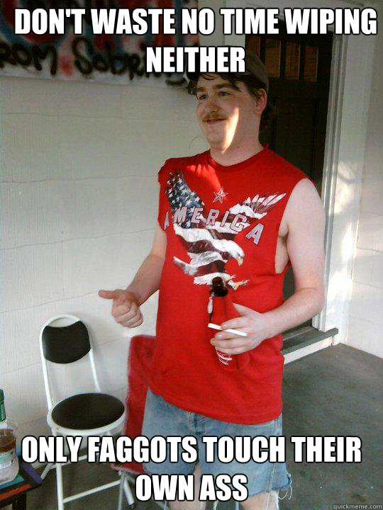 dont waste no time wiping neither only faggots touch their  - Redneck Randal