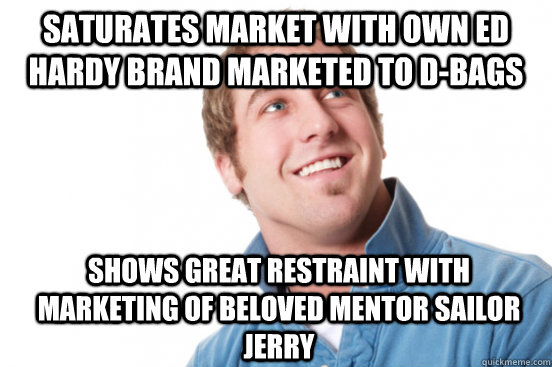 saturates market with own ed hardy brand marketed to dbags  - Misunderstood Douchebag