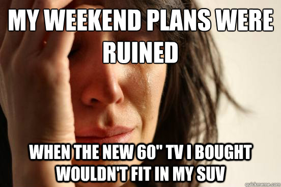 my weekend plans were ruined when the new 60 tv i bought wo - First World Problems