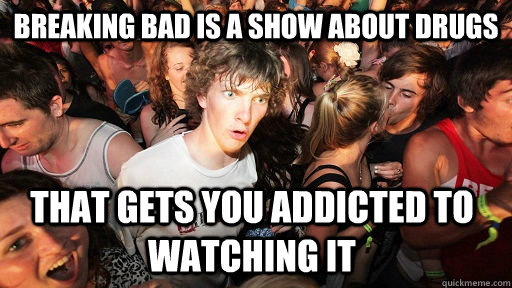 breaking bad is a show about drugs that gets you addicted to - Sudden Clarity Clarence